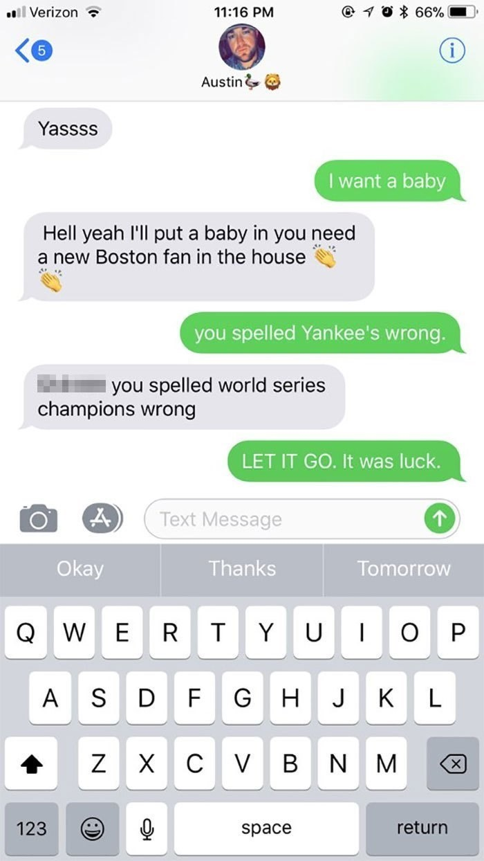 pregnant prank - Text - l Verizon @ 10% 66% 11:16 PM 5 Austin& Yassss I want a baby Hell yeah I'll put a baby in you need a new Boston fan in the house you spelled Yankee's wrong. you spelled world series champions wrong LET IT GO. It was luck. Text Message Thanks Okay Tomorrow W E T Y U P D F G H S J K A L V B Z X C N M return 123 space X