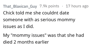 """rejection excuse - Text - That_Blaxican_Guy 7.9k points 17 hours ago Chick told me she couldnt date someone with as serious mommy issues as I did. My """"mommy issues"""" was that she had died 2 months earlier"""