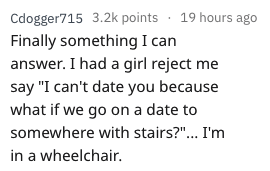 """rejection excuse - Text - Cdogger715 3.2k points 19 hours ago Finally something I can answer. I had a girl reject me say """"I can't date you because what if we go on a date to somewhere with stairs?""""... I'm in a wheelchair."""