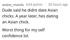 rejection excuse - Text - avatar_mandu 614 points 20 hours ago Dude said he didnt date Asian chicks. A year later, hes dating an Asian chick. Worst thing for my self confidence lol