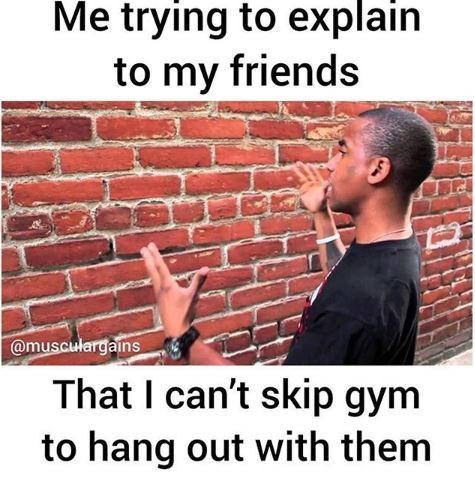 Meme - Text - Me trying to explain to my friends @musculargains That I can't skip gym to hang out with them