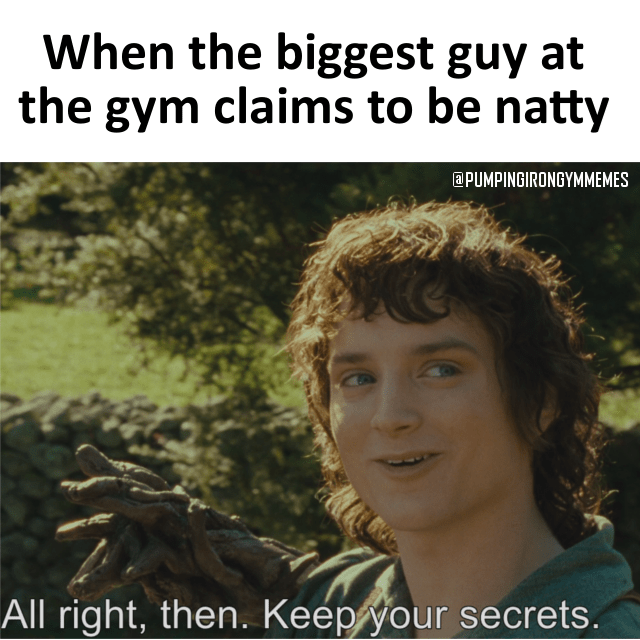 Meme - Adaptation - When the biggest guy at the gym claims to be natty aPUMPINGIRONGYMMEMES All right, then. Keep your secrets.