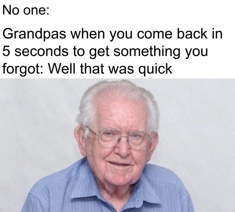 funny meme - Text - No one: Grandpas when you come back in 5 seconds to get something you forgot: Well that was quick