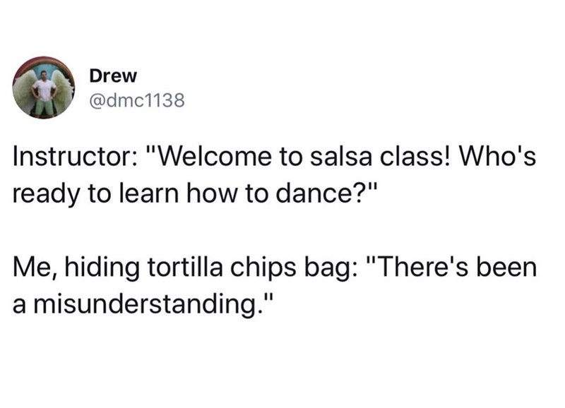 "funny meme - Text - Drew @dmc1138 Instructor: ""Welcome to salsa class! Who's ready to learn how to dance?"" Me, hiding tortilla chips bag: ""There's been a misunderstanding."""