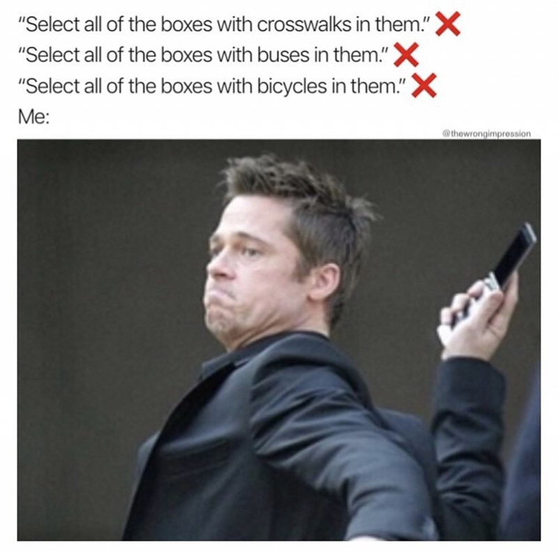 "funny meme - Text - ""Select all of the boxes with crosswalks in them.""X ""Select all of the boxes with buses in them.""X ""Select all of the boxes with bicycles in them.""X Me: thewrongimpression"