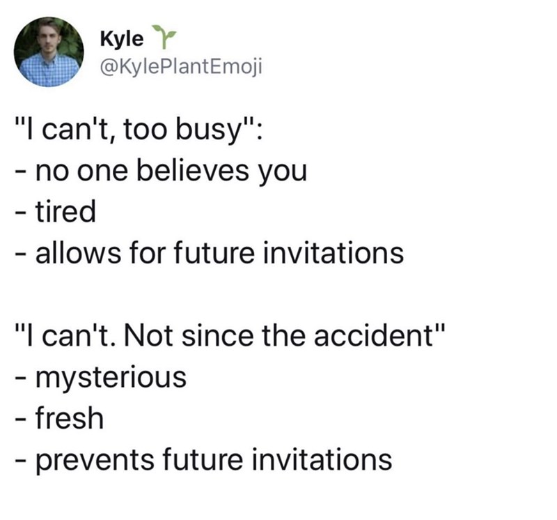 "funny meme - Text - Kyle @KylePlantEmoji ""I can't, too busy"": no one believes you tired allows for future invitations ""I can't. Not since the accident"" mysterious - fresh prevents future invitations"