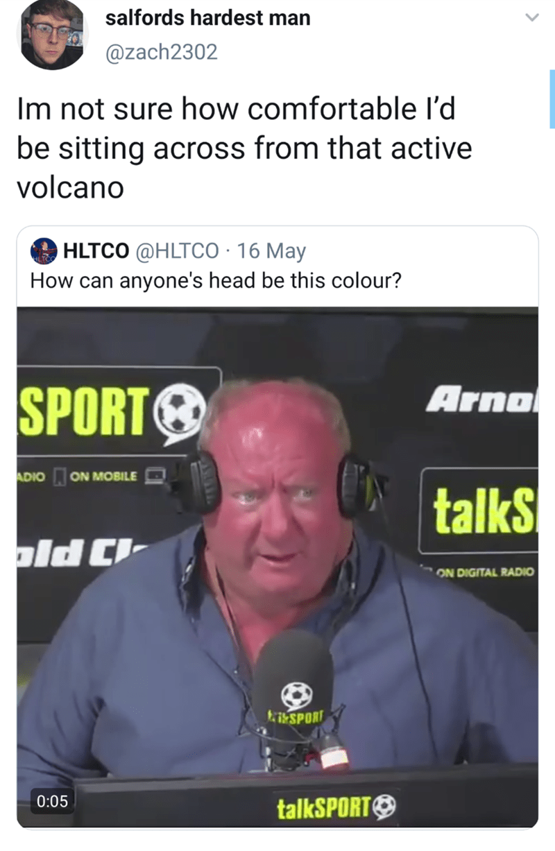 funny meme - Font - salfords hardest man @zach2302 Im not sure how comfortable l'd be sitting across from that active volcano HLTCO @HLTCO 16 May How can anyone's head be this colour? Arno SPORT ADIO ON MOBILE talks ON DIGITAL RADIO SPORT 0:05 talkSPORT