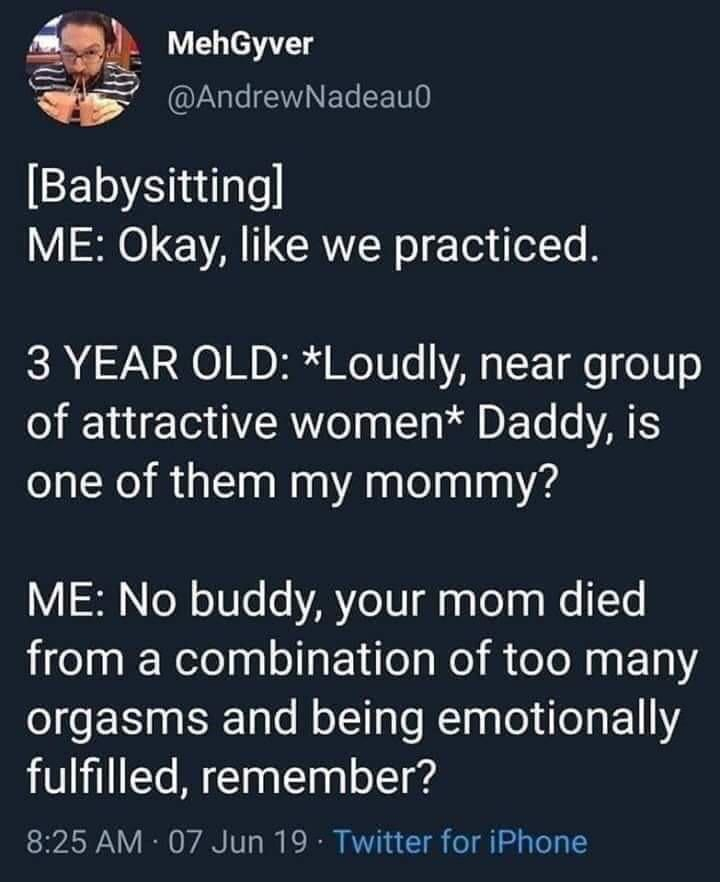 funny meme - Text - MehGyver @AndrewNadeau0 [Babysittingl ME: Okay, like we practiced. 3 YEAR OLD: *Loudly, near group of attractive women* Daddy, is one of them my mommy? ME: No buddy, your mom died from a combination of too many orgasms and being emotionally fulfilled, remember? 8:25 AM 07 Jun 19 Twitter for iPhone