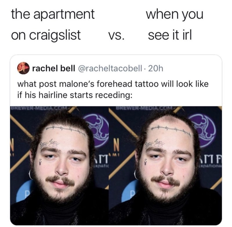 funny meme - Face - the apartment when you on craigslist see it irl VS. rachel bell @racheltacobell 20h what post malone's forehead tattoo will look like if his hairline starts receding: BREWER N MI Dationa natc