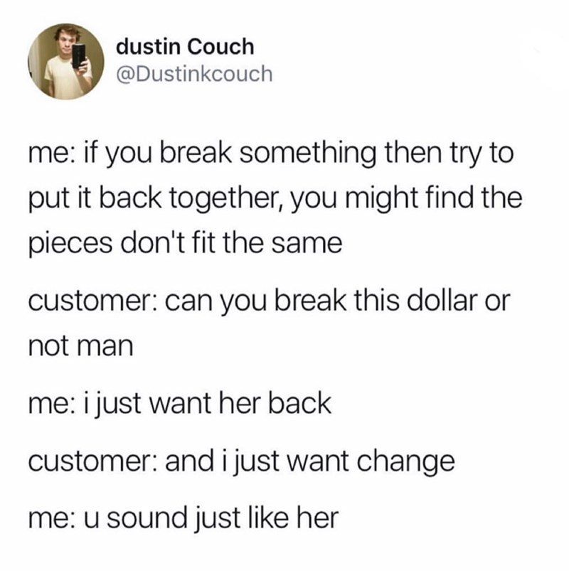 funny meme - Text - dustin Couch @Dustinkcouch me: if you break something then try to put it back together, you might find the pieces don't fit the same customer: can you break this dollar or not man me: i just want her back customer: and i just want change me: u sound just like her