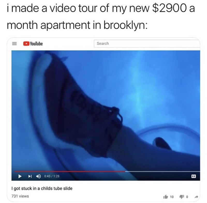 funny meme - Text - imade a video tour of my new $2900 a month apartment in brooklyn: YouTube Search 0:43/1:28 C I got stuck in a childs tube slide 731 views 10 0