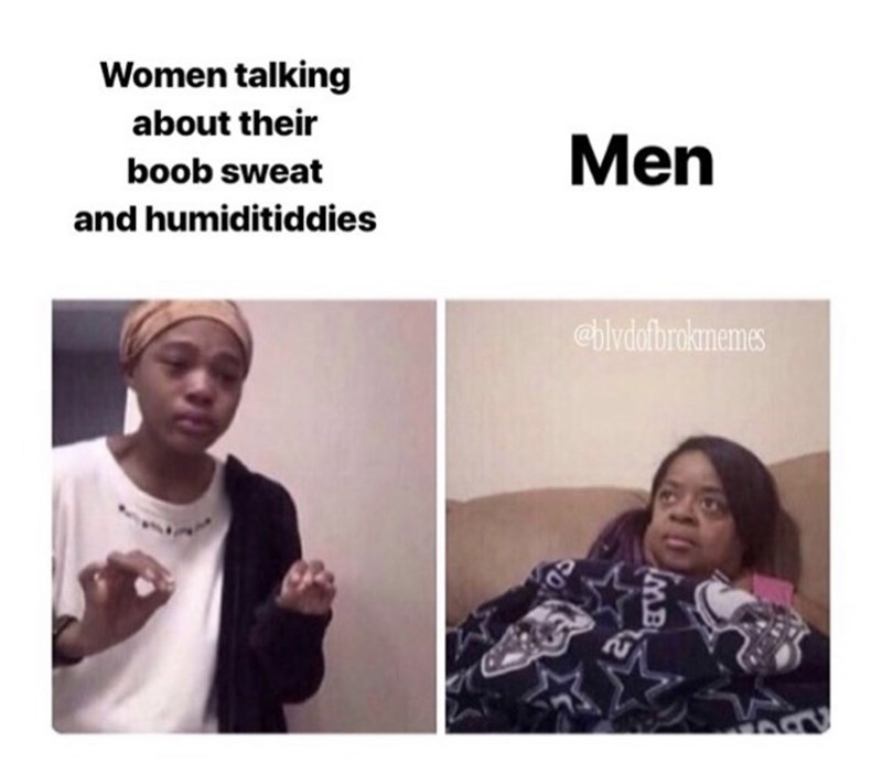 funny meme - Face - Women talking about their Men boob sweat and humiditiddies @bivdofbroknemes