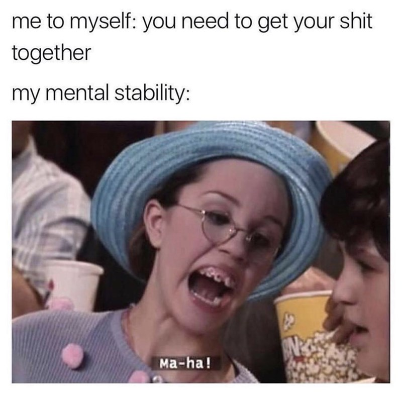 funny meme - Face - me to myself: you need to get your shit together my mental stability: Ma-ha!