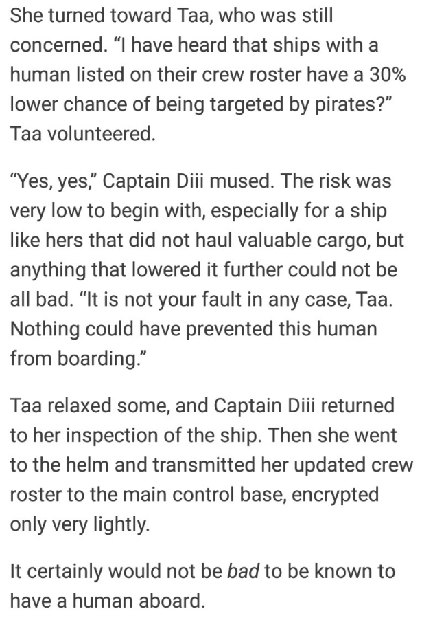 "sci fi - Text - She turned toward Taa, who was still concerned. ""I have heard that ships with human listed on their crew roster have a 30% lower chance of being targeted by pirates?"""