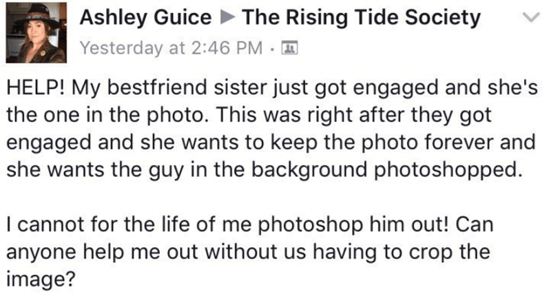 couple photoshop fail - Text - Ashley Guice The Rising Tide Society Yesterday at 2:46 PM HELP! My bestfriend sister just got engaged and she's the one in the photo. This was right after they got engaged and she wants to keep the photo forever and she wants the guy in the background photoshopped. I cannot for the life of me photoshop him out! Can anyone help me out without us having to crop the image?