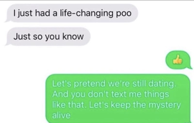 funny men - Green - I just had a life-changing poo Just so you know Let's pretend we're still dating. And you don't text me things like that. Let's keep the mystery alive