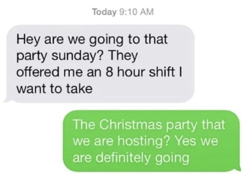 funny men - Text - Today 9:10 AM Hey are we going to that party sunday? They offered me an 8 hour shift want to take The Christmas party that we are hosting? Yes are definitely going