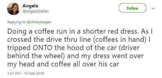 Tweet - Text - Angela @angela30allen Follow Replying to @chrissyteigen Doing a coffee run in a shorter red dress. As I crossed the drive thru line (coffees in hand) I tripped ONTO the hood of the car (driver behind the wheel) and my dress went over my head and coffee all over his car 1:21 PM 10 Feb 2019