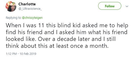 Tweet - Text - Charlotte Follow Ultraviolence Replying to @chrissyteigen When I was 11 this blind kid asked me to help find his friend and I asked him what his friend looked like. Over a decade later and I still think about this at least once a month 1:12 PM 10 Feb 2019