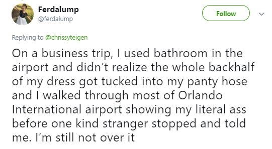 Tweet - Text - Ferdalump @ferdalump Follow Replying to @chrissyteigen On a business trip, I used bathroom in the airport and didn't realize the whole backhalf of my dress got tucked into my panty hose and I walked through most of Orlando International airport showing my literal ass before one kind stranger stopped and told me. I'm still not over it