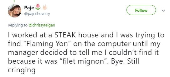 "Tweet - Text - Paje @pajecheverry Follow Replying to @chrissyteigen I worked at a STEAK house and I was trying to find ""Flaming Yon"" on the computer until my manager decided to tell me I couldn't find it because it was ""filet mignon"". Bye. Still cringing"