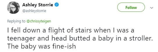 Tweet - Text - Ashley Storrie @ashleystorrie Follow Replying to @chrissyteigen I fell down a flight of stairs when I was a teenager and head butted a baby in a stroller. The baby was fine-ish