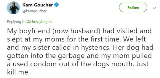 Tweet - Text - Kara Goucher Follow @karagoucher Replying to @chrissyteigen My boyfriend (now husband) had visited and slept at my moms for the first time. We left and my sister called in hysterics. Her dog had gotten into the garbage and my mom pulled a used condom out of the dogs mouth. Just kill me