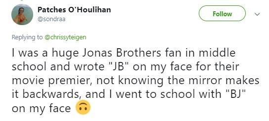 "Tweet - Text - Patches O'Houlihan Follow @sondraa Replying to@chrissyteigen I was a huge Jonas Brothers fan in middle school and wrote ""JB"" on my face for their movie premier, not knowing the mirror makes it backwards, and I went to school with ""BJ"" on my face"