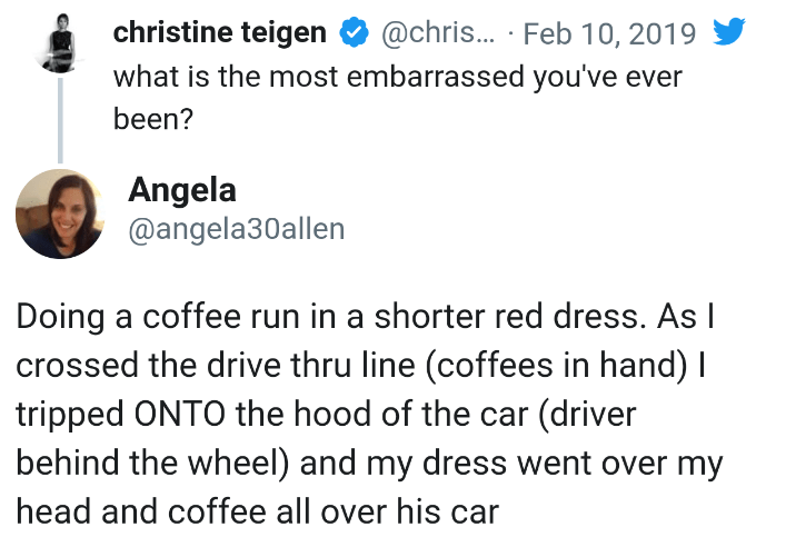 Text - christine teigen @chris... Feb 10, 2019 what is the most embarrassed you've ever been? Angela @angela30allen Doing a coffee run in a shorter red dress. AsI crossed the drive thru line (coffees in hand) I tripped ONTO the hood of the car (driver behind the wheel) and my dress we head and coffee all over his car