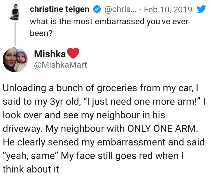 """Text - christine teigen @chris... Feb 10, 2019 what is the most embarrassed you've ever been? Mishka @MishkaMart Unloading a bunch of groceries from my car, I said to my 3yr old, """"I just need one more arm!"""" I look over and see my neighbour in his driveway. My neighbour with ONLY ONE ARM He clearly sensed my embarrassment and said """"yeah, same"""" My face still goes red when I think about it"""