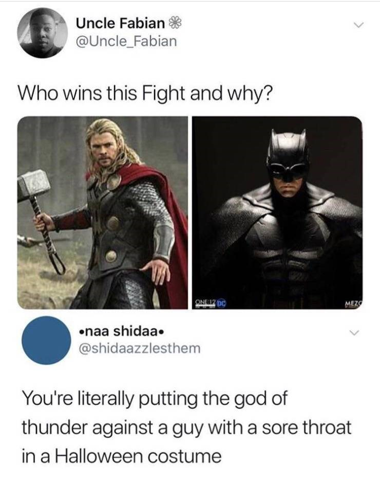 Meme - Fictional character - Uncle Fabian @Uncle_Fabian Who wins this Fight and why? ONE12 00 MEZO naa shidaa @shidaazzlesthem You're literally putting the god of thunder against a guy with a sore throat in a Halloween costume