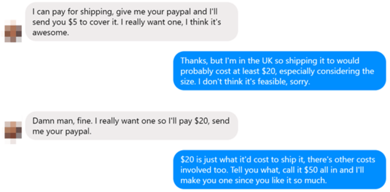 choosing beggar - Text - I can pay for shipping, give me your paypal and I'll send you $5 to cover it. I really want one, I think it's awesome Thanks, but I'm in the UK so shipping it to would probably cost at least $20, especially considering the size. I don't think it's feasible, sorry. Damn man, fine. I really want one so l'll pay $20, send me your paypal. $20 is just what it'd cost to ship it, there's other costs involved too. Tell you what