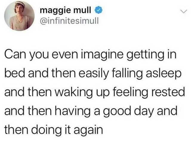 depression meme - Text - maggie mull @infinitesimull Can you even imagine getting in bed and then easily falling asleep and then waking up feeling rested and then having a good day and then doing it again