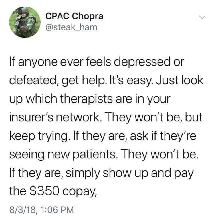 depression meme - Text - CPAC Chopra @steak_ham If anyone ever feels depressed or defeated, get help. It's easy. Just look up which therapists are in your insurer's network. They won't be, but keep trying. If they are, ask if they're seeing new patients. They won't be. If they are, simply show up and pay the $350 copay, 8/3/18, 1:06 PM