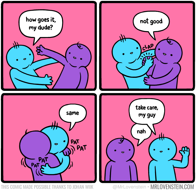 depression meme - Cartoon - how goes it, my dude? not good CLAP take care, same my guy nah PAT PAT PAT PAT THIS COMIC MADE POSSIBLE THANKS TO JOHAN WIIK @MrLovenstein MRLOVENSTEIN.COM