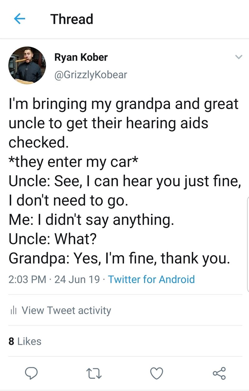 funny grandpa hearing aids story - Text - Thread Ryan Kober @GrizzlyKobear I'm bringing my grandpa and great uncle to get their hearing aids checked *they enter my car* Uncle: See, I can hear you just fine, I don't need to go. Me: I didn't say anything. Uncle: What? Grandpa: Yes, I'm fine, thank you. 2:03 PM 24 Jun 19 Twitter for Android li View Tweet activity 8 Likes