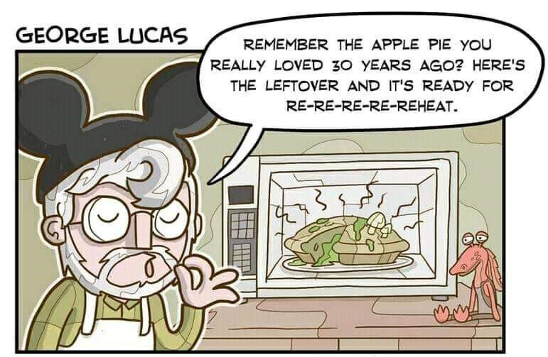 Cartoon - GEORGE LUCAS REMEMBER THE APPLE PIE YOU REALLY LOVED 30 YEARS AGO? HERE'S THE LEFTOVER AND IT'S READY FOR RE-RE-RE-RE-REHEAT