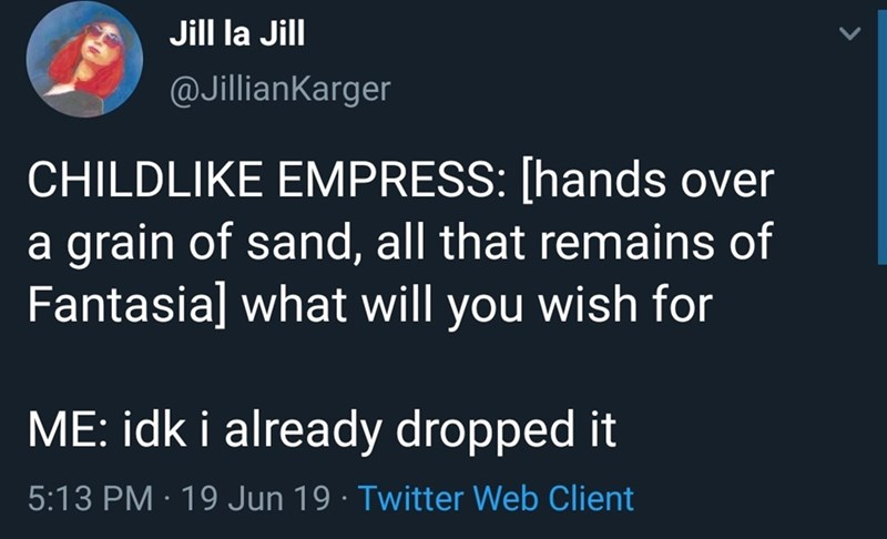 Text - Jill la Jill @JillianKarger CHILDLIKE EMPRESS: [hands over a grain of sand, all that remains of Fantasia] what will you wish for ME: idk i already dropped it 5:13 PM 19 Jun 19 Twitter Web Client