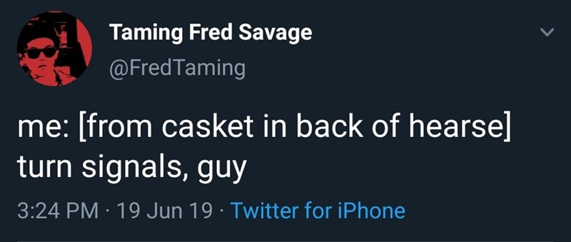 Text - Taming Fred Savage @FredTaming me: [from casket in back of hearse] turn signals, guy 3:24 PM 19 Jun 19 Twitter for iPhone