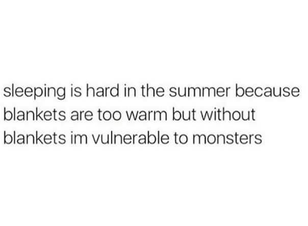 random meme - Text - sleeping is hard in the summer because blankets are too warm but without blankets im vulnerable to monsters