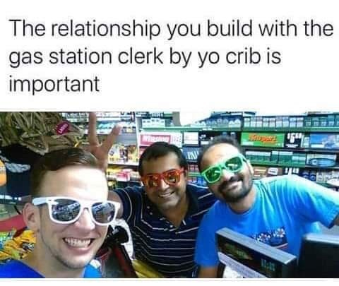 random meme - People - The relationship you build with the gas station clerk by yo crib is important PN