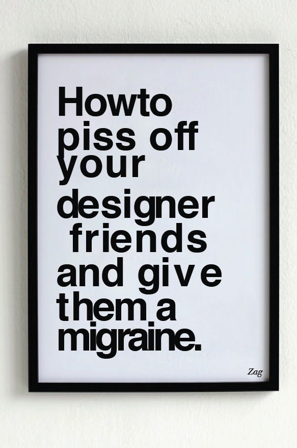 random meme - Font - Howto piss off your designer friends and give them a migraine. Zag