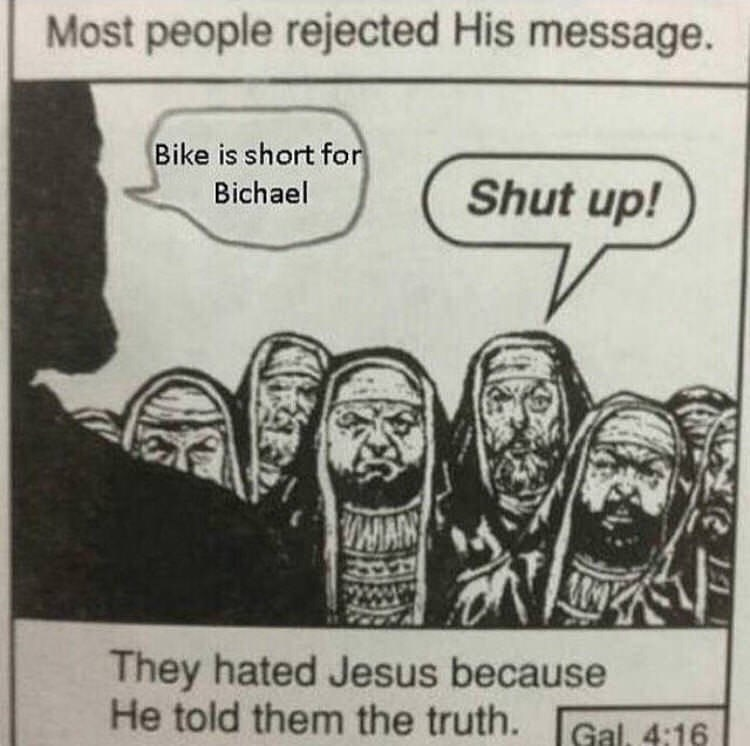 random meme - Cartoon - Most people rejected His message. Bike is short for Shut up! Bichael VANAAN They hated Jesus because He told them the truth. Gal 4:16
