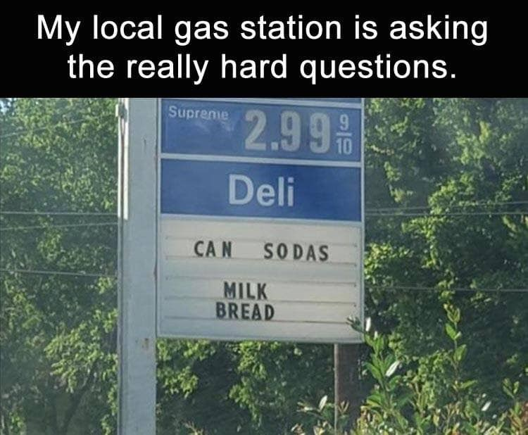 random meme - Text - My local gas station is asking the really hard questions. Suprene 2.99 50 Deli CAN SODAS MILK BREAD