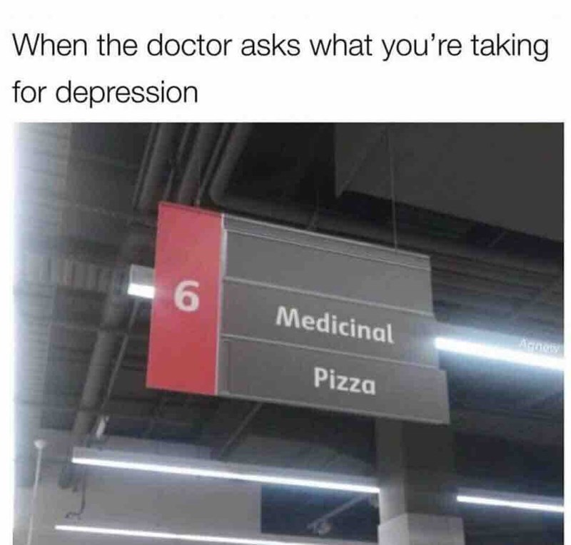 random meme - Product - When the doctor asks what you're taking for depression 6 Medicinal Pizza