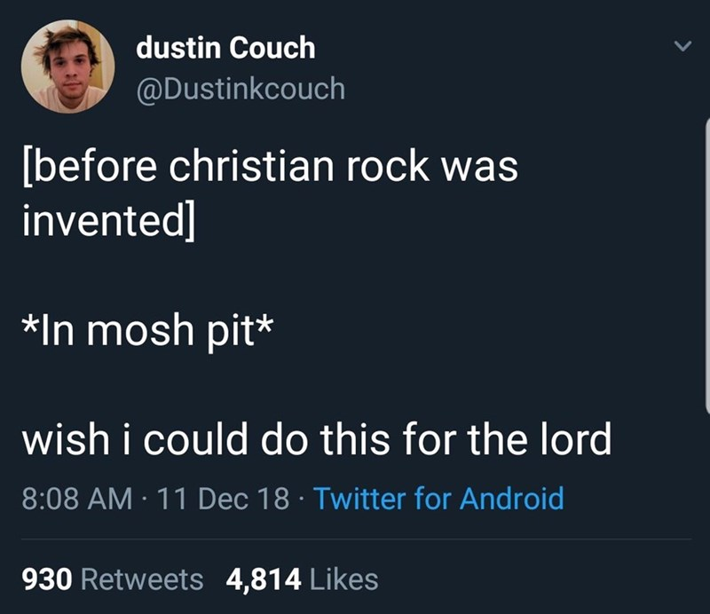 random meme - Text - dustin Couch @Dustinkcouch [before christian rock was invented] In mosh pit* wish i could do this for the lord 8:08 AM 11 Dec 18 Twitter for Android 930 Retweets 4,814 Likes