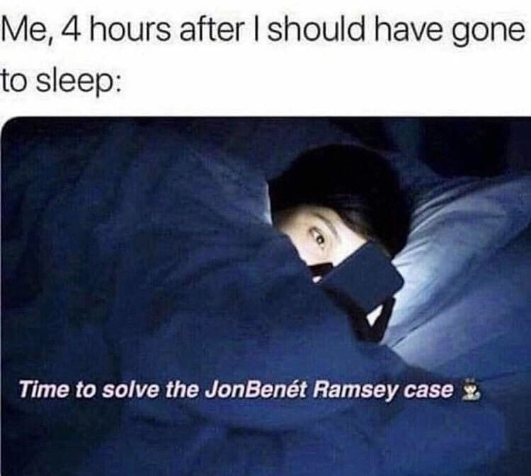 random meme - Text - Me, 4 hours after I should have gone to sleep: Time to solve the JonBenét Ramsey case