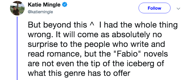 """novelist mom - Text - Katie Mingle Follow @katiemingle But beyond this ^ I had the whole thing wrong. It will come as absolutely no surprise to the people who write and read romance, but the """"Fabio"""" novels are not even the tip of the iceberg of what this genre has to offer"""
