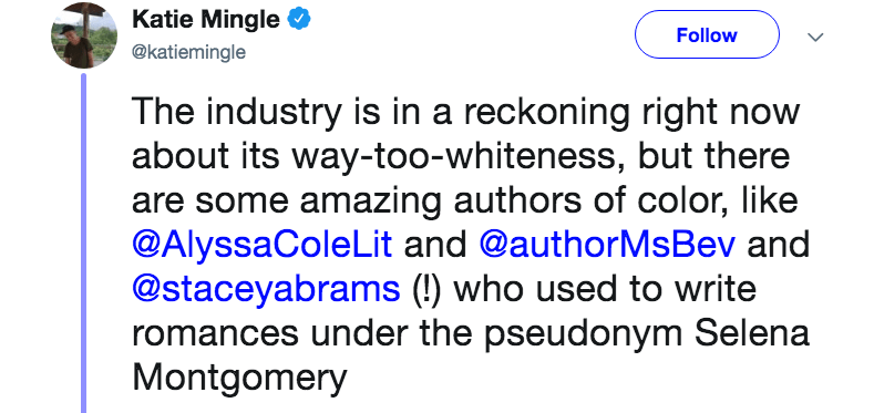 novelist mom - Text - Katie Mingle Follow @katiemingle The industry is in a reckoning right now about its way-too-whiteness, but there are some amazing authors of color, like @AlyssaColeLit and @authorMsBev and @staceyabrams (!) who used to write romances under the pseudonym Selena Montgomery