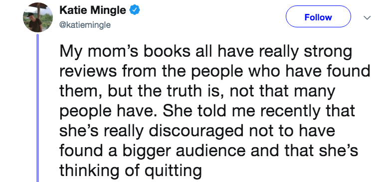 novelist mom - Text - Katie Mingle Follow @katiemingle My mom's books all have really strong reviews from the people who have found them, but the truth is, not that many people have. She told me recently that she's really discouraged not to have found a bigger audience and that she's thinking of quitting